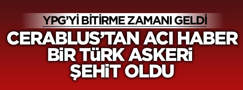 Cerablus'tan acı haber bir Türk askeri şehit oldu
