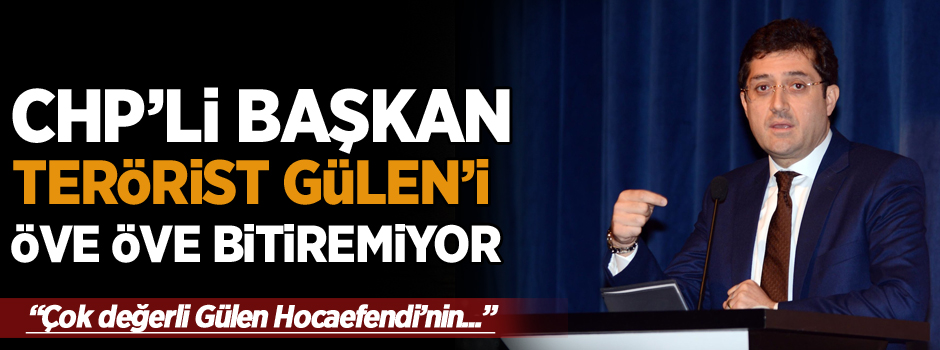 CHP'li Başkandan FETÖ'ye övgü dolu sözler!