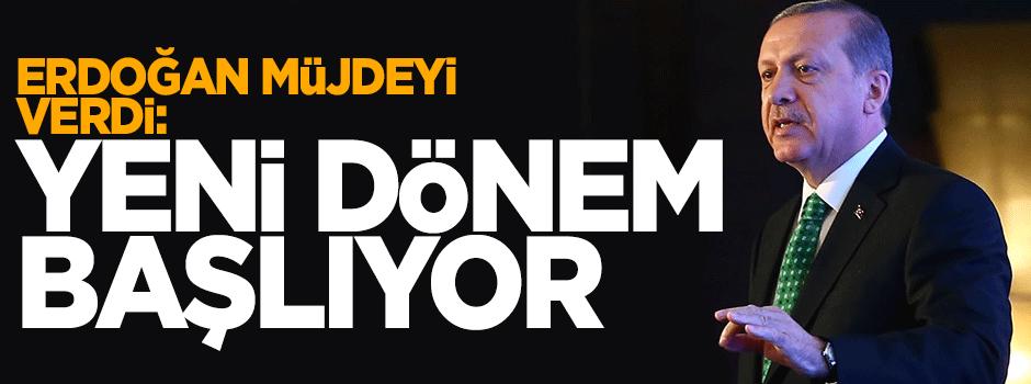 Erdoğan müjdeyi verdi: Yeni dönem başlayacak