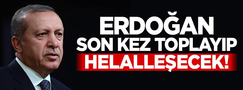 Erdoğan son kez toplayıp helalleşecek