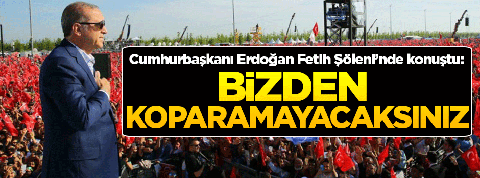 Cumhurbaşkanı Erdoğan: Bu memleketi bizden koparamayacaksınız