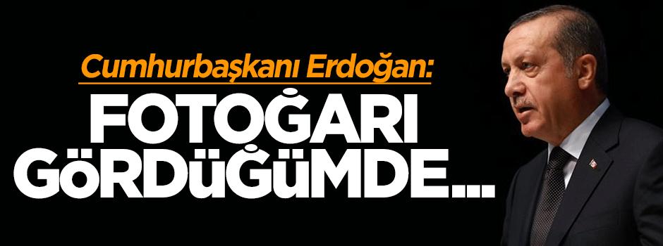 Cumhurbaşkanı Erdoğan: Fotoğrafı gördüğümde...