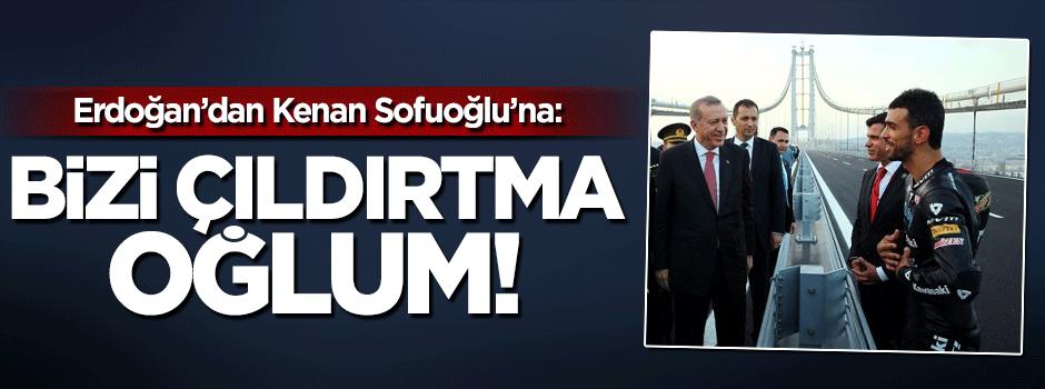 Erdoğan'dan Sofuoğlu'na Bizi çıldırtma oğlum!