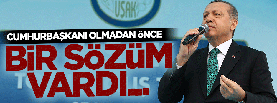 Erdoğan: Cumhurbaşkanı olmadan önce bir sözüm vardı...