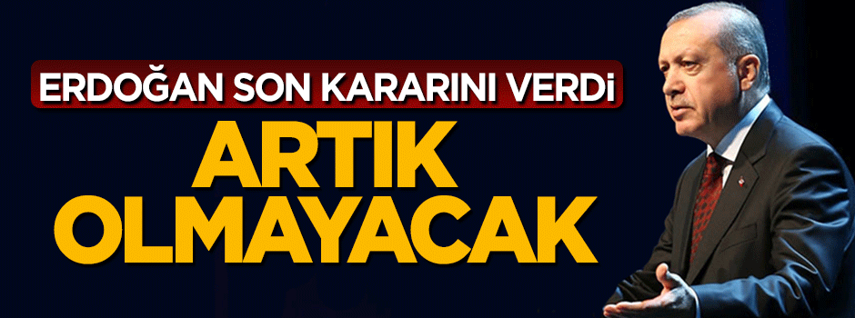 Erdoğan kararını verdi: Artık olmayacak