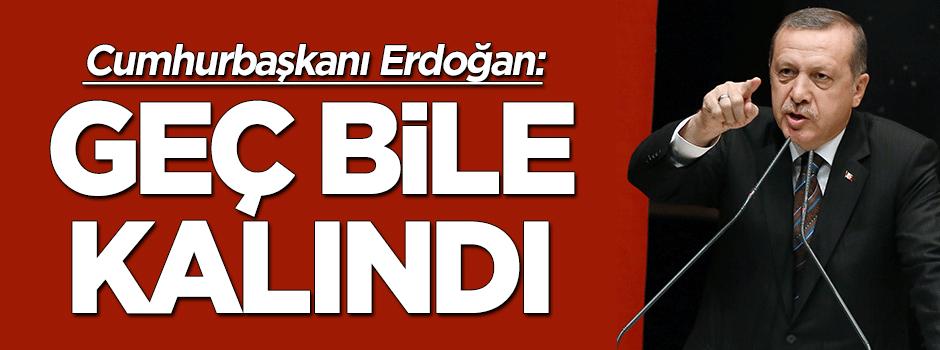 Erdoğan: Operasyonlar için geç bile kalındı