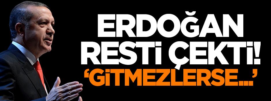Erdoğan resti çekti: Gitmezlerse...