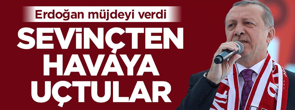 Erdoğan müjdeyi verdi! Sevinçten havaya uçtular