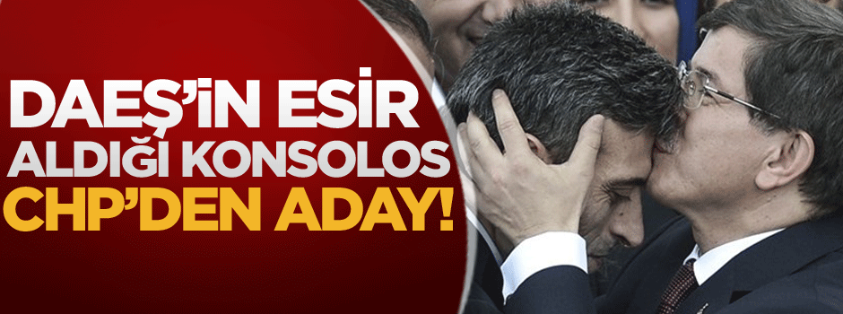 DAEŞ'in esir aldığı başkonsolos CHP'den aday!