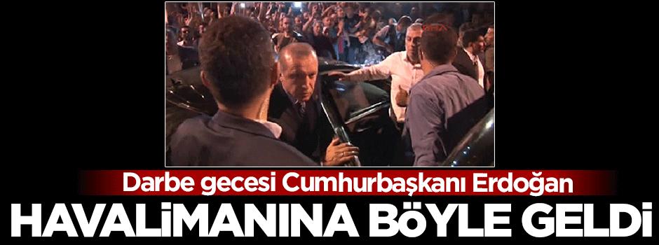 Darbe gecesi Erdoğan havalimanına böyle geldi