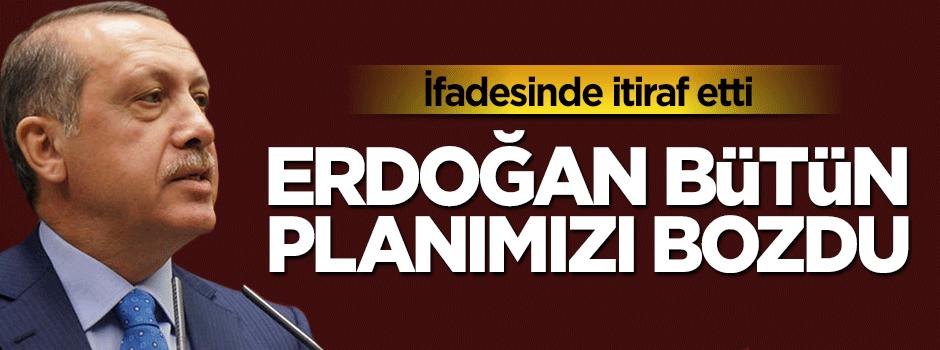 İtiraf etti: Erdoğan bütün planımız bozdu