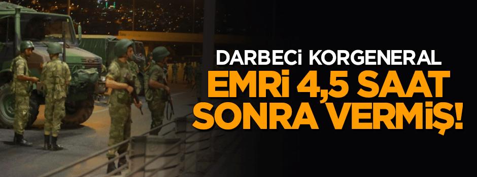 Darbeci Korgeneral emri 4,5 saat sonra vermiş!