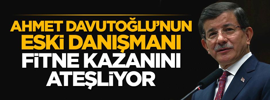 Davutoğlu'nun eski danışmanı fitne  kazanını ateşliyor