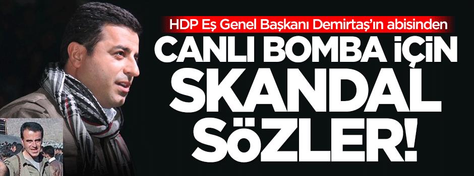 Demirtaş'ın abisinden canlı bomba için skandal sözler!
