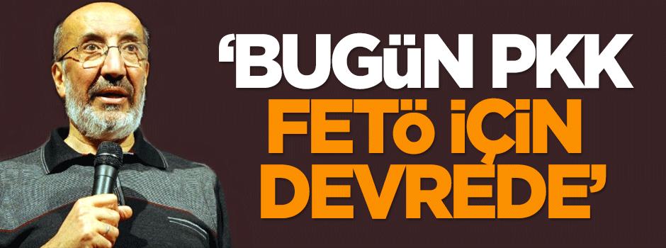 'Bugün PKK, FETÖ için devrede'