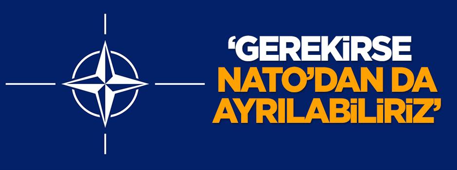 'Gerekirse NATO'dan da ayrılabiliriz'