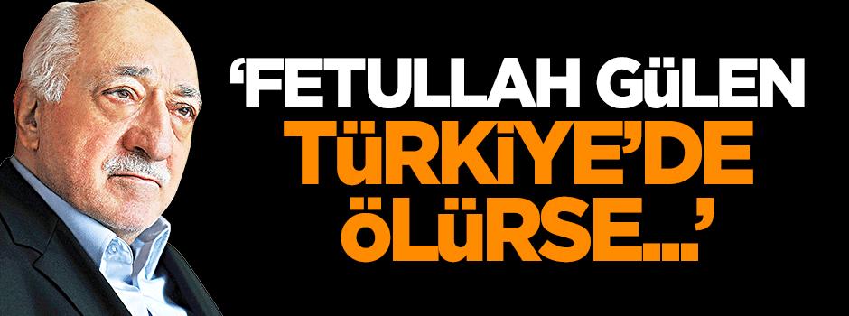 'Gülen Türkiye'de ölürse...'
