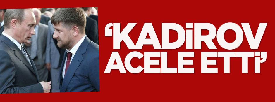 'Kadirov acele etti'