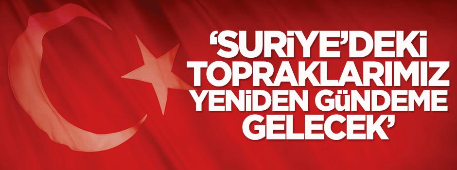 'Türkiye'nin Suriye'de kalan toprakları yeniden gündeme gelecek'