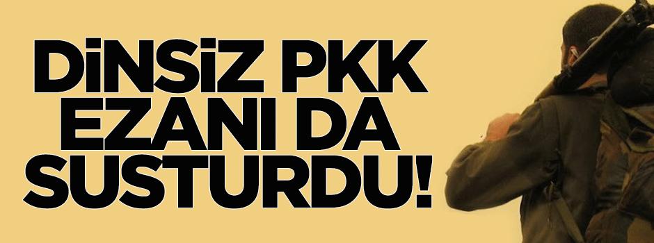 Dinsiz PKK ezanı da susturdu!