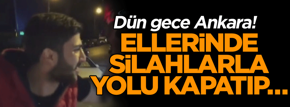 Dün gece Ankara! Ellerinde silahlarla yolu kapatıp…