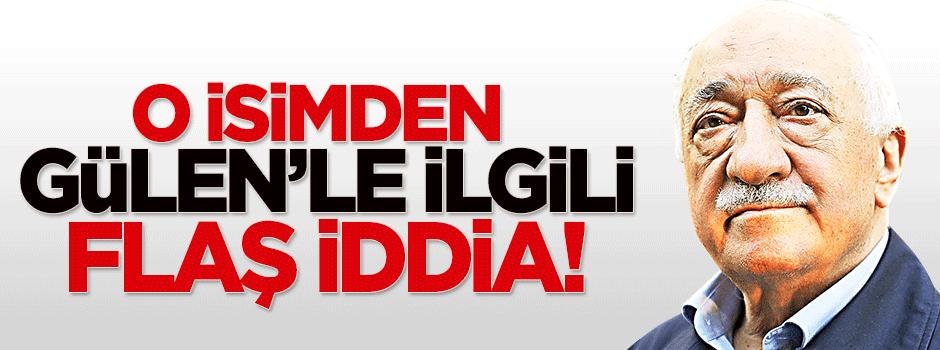 O isimden Gülen'le ilgili flaş iddia