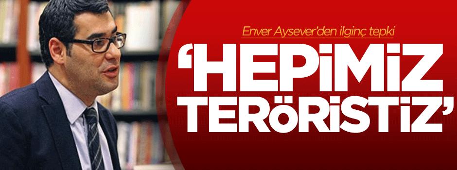 Enver Aysever: Hepimiz teröristiz