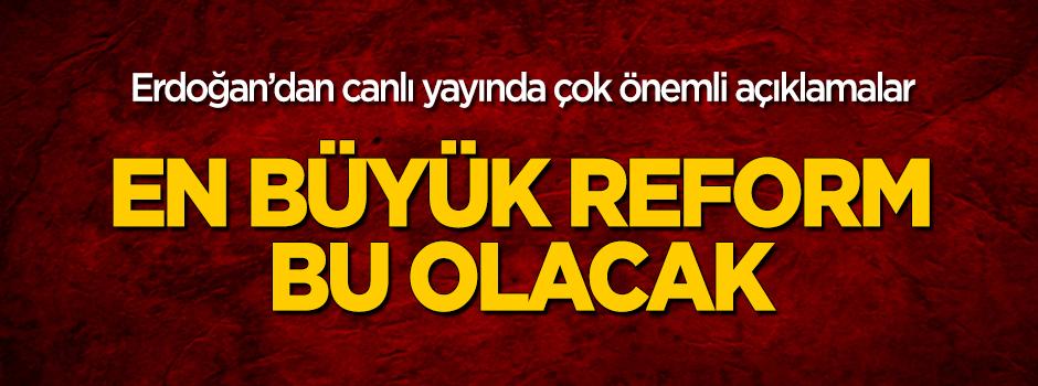 Erdoğan: En büyük reform bu olacak