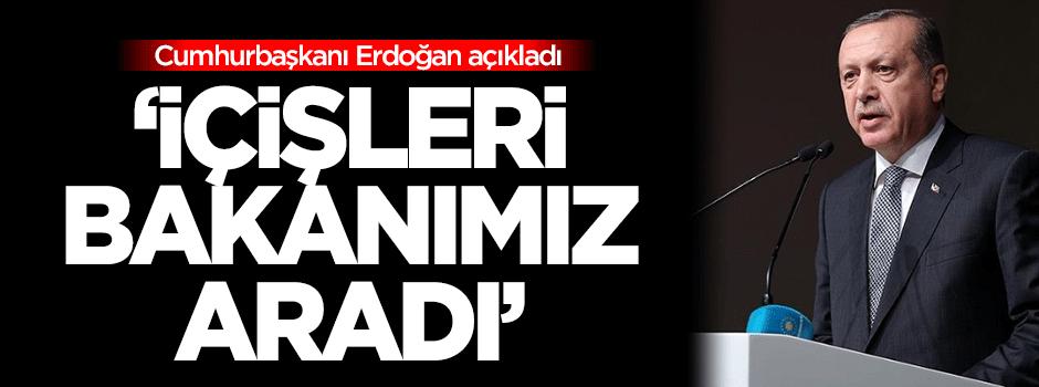 Erdoğan: İçişleri Bakanımız aradı