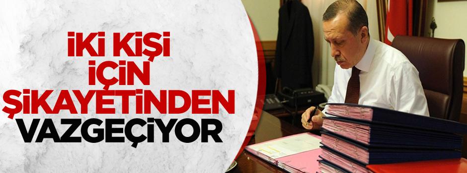 Erdoğan iki kişi için şikayetinden vazgeçecek