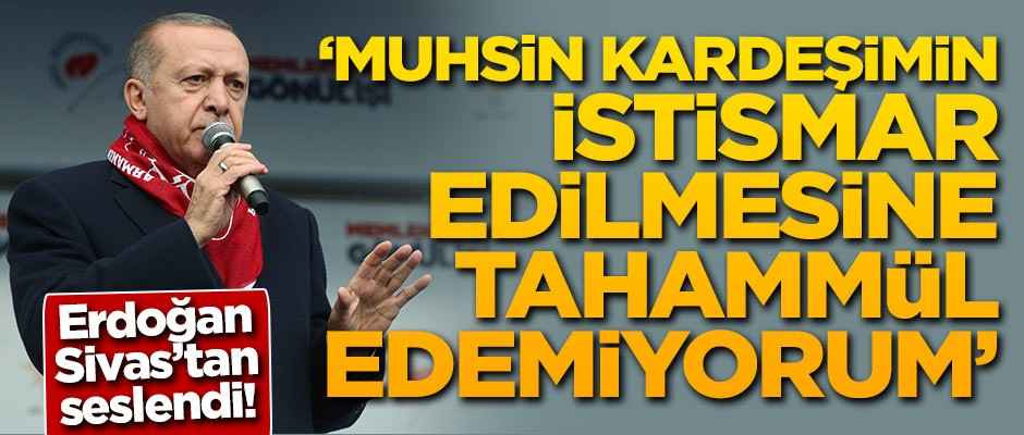 Erdoğan: Muhsin kardeşimin istismar edilmesine tahammül edemiyorum