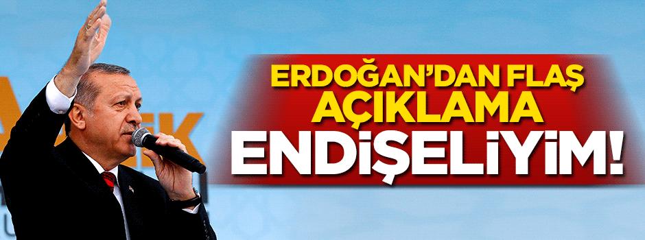 Cumhurbaşkanı Erdoğan: Endişeliyim!