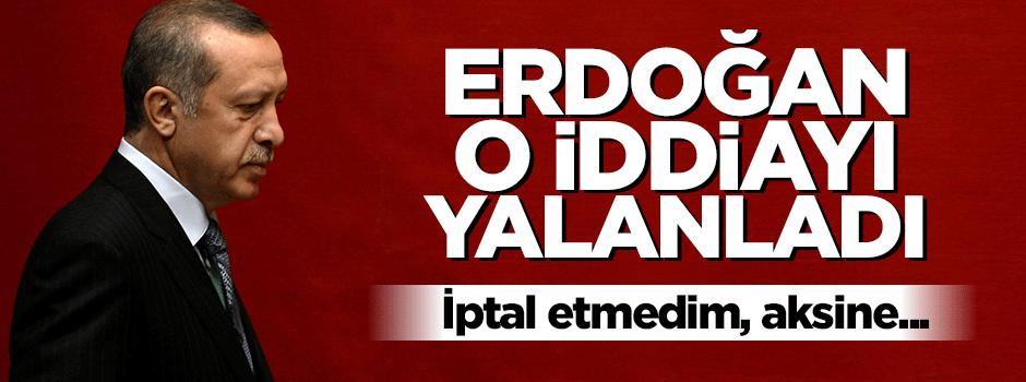 Erdoğan o iddiayı yalanladı: İptal etmedim