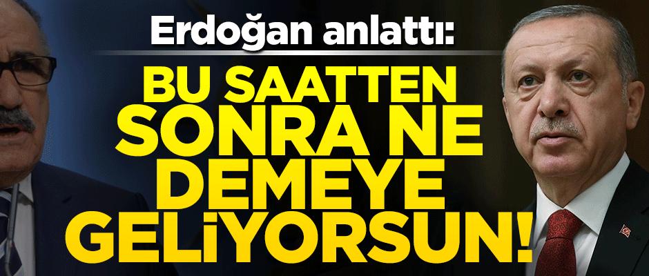 Erdoğan anlattı: Bu saatten sonra ne demeye geliyosun!