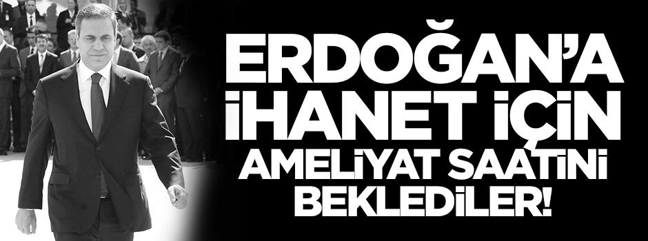 Erdoğan'a ihanet için ameliyat saatini beklediler