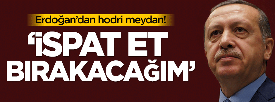 Erdoğan'dan hodri meydan: İspat et, bırakacağım!