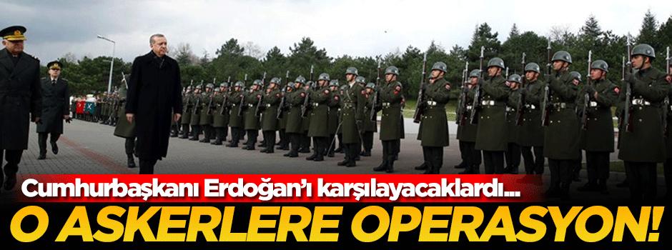 Erdoğan'ı karşılayacak askerlere operasyon!