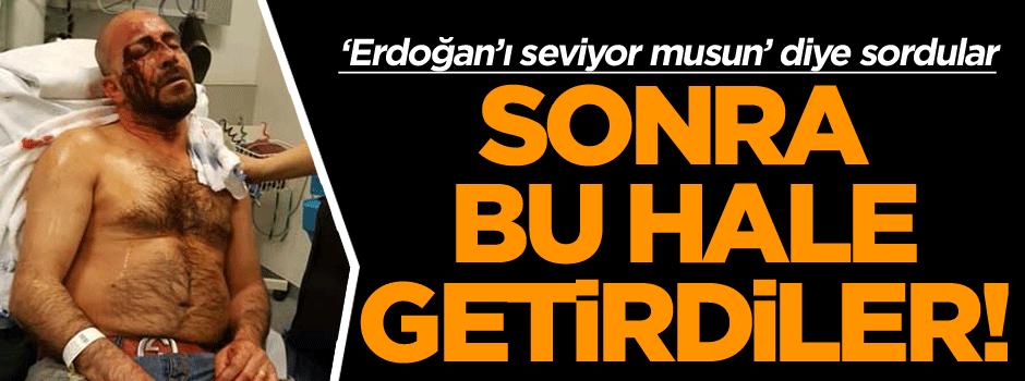 'Erdoğan'ı seviyor musun' diye sorup bu hale getirdiler!