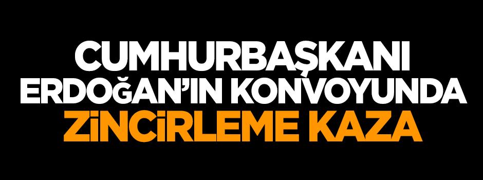 Erdoğan'ın konvoyunda zincirleme kaza!