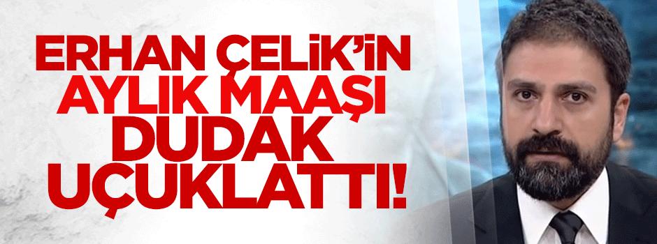 Erhan Çelik'in aylık ücreti dudak uçuklattı!
