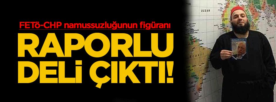 FETÖ ile CHP namussuzluğunun figüranı raporlu deli çıktı!