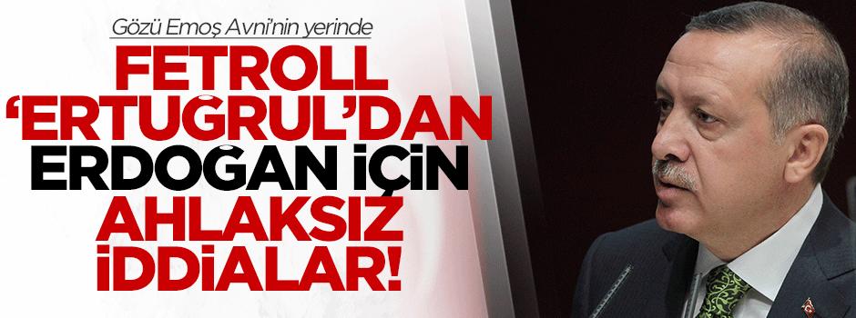 Fetroll Ertuğrul'dan Erdoğan için ahlaksız iddialar!
