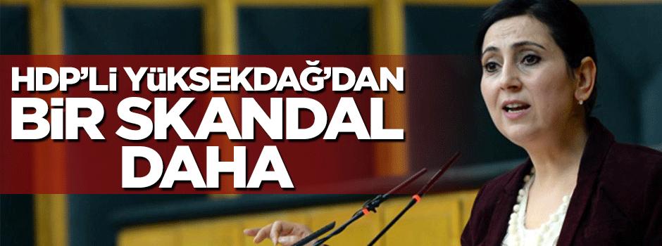 Figen Yüksekdağ'dan bir skandal açıklama daha