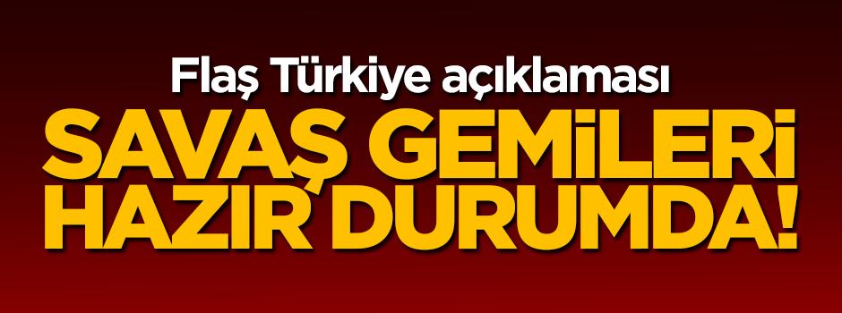 Flaş Türkiye açıklaması! Savaş gemileri hazır durumda...