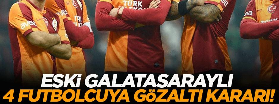 Galatasaraylı 4 eski futbolcuya gözaltı kararı