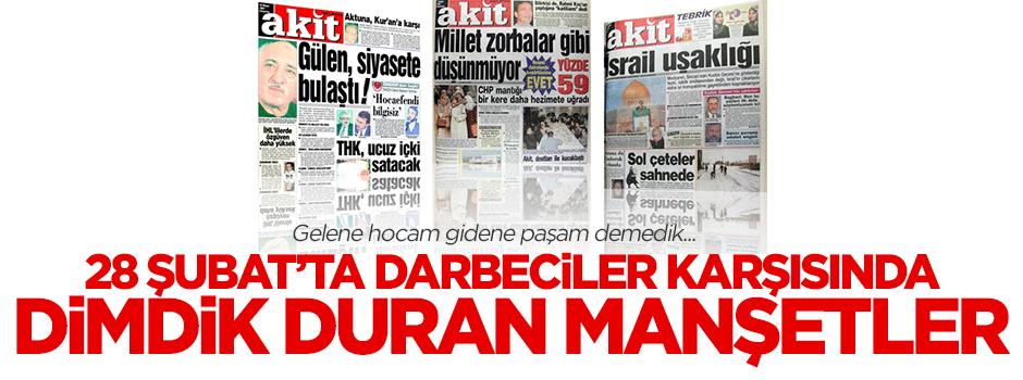 Gazetemiz Akit'in 28 Şubat'ta attığı dik duruşlu manşetler