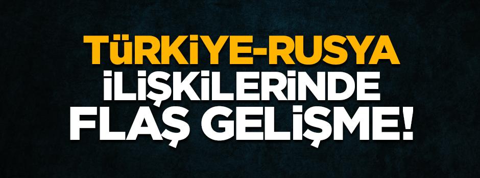 Türkiye-Rusya ilişkilerinde flaş gelişme!