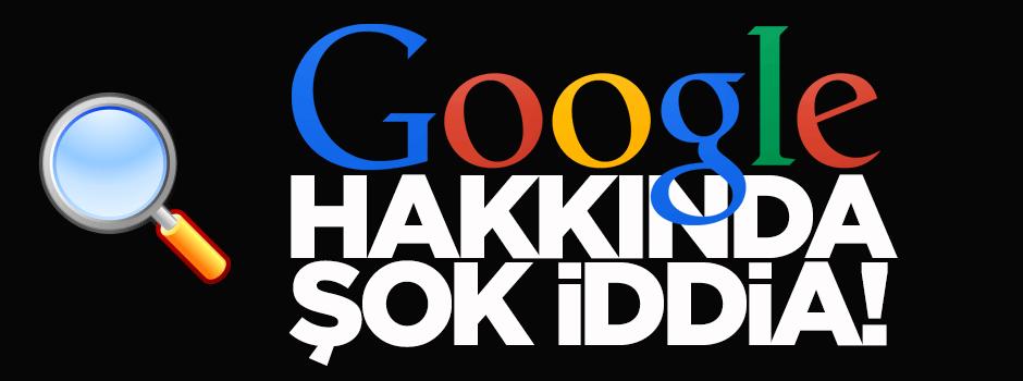 Google hakkında şok iddia!