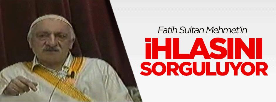 Gülen, Fatih Sultan Mehmet'in ihlasını sorguluyor