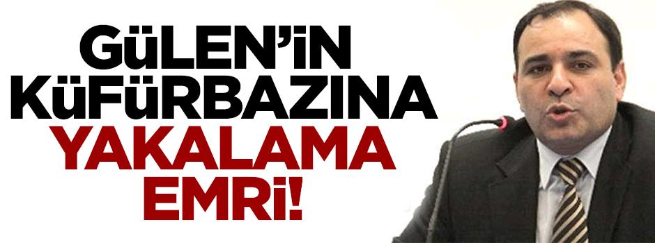 Gülen'in küfürbazına yakalama emri!